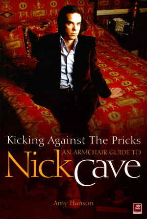 kicking against the pricks an armchair guide to nick cave amy hanson